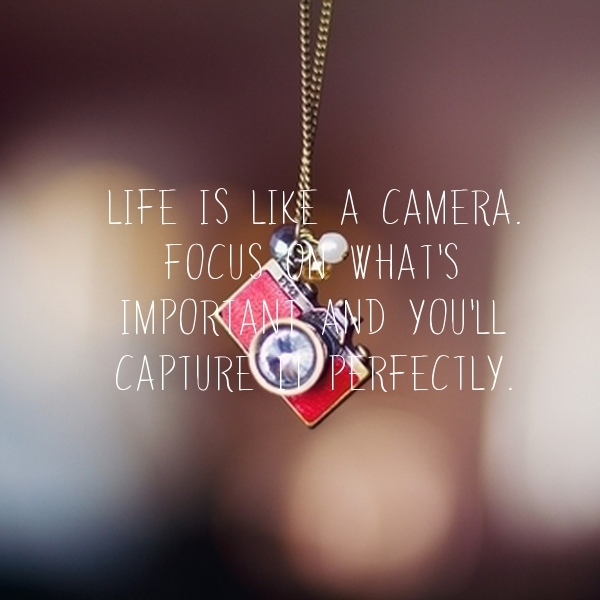 life-is-like-a-camera-focus-on-what-s-important-and-you-ll-capture-it-perfectly